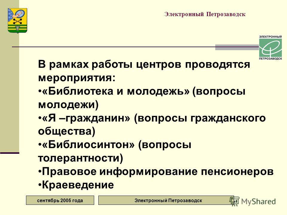 сентябрь 2005 года Электронный Петрозаводск В рамках работы центров проводятся мероприятия: «Библиотека и молодежь» (вопросы молодежи) «Я –гражданин» (вопросы гражданского общества) «Библиосинтон» (вопросы толерантности) Правовое информирование пенси