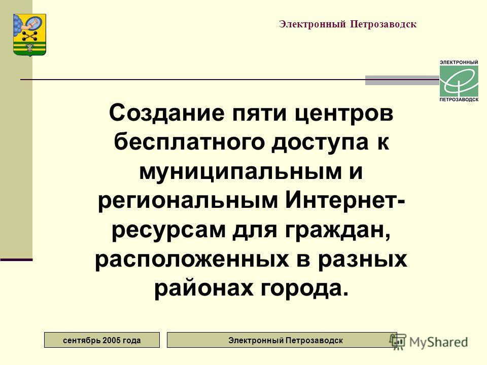 сентябрь 2005 года Электронный Петрозаводск Создание пяти центров бесплатного доступа к муниципальным и региональным Интернет- ресурсам для граждан, расположенных в разных районах города.