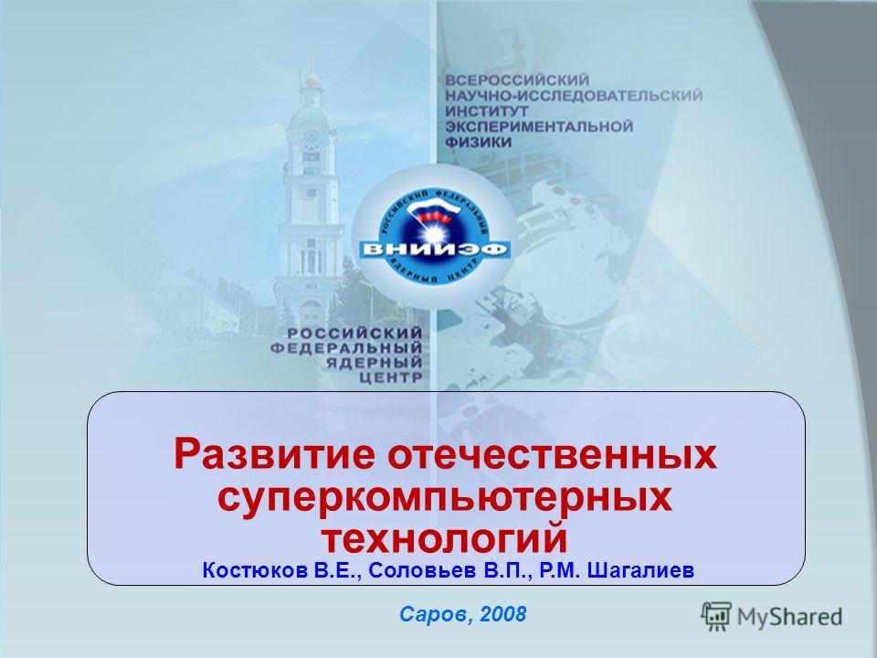 Саров, 2008 Развитие отечественных суперкомпьютерных технологий Костюков В.Е., Соловьев В.П., Р.М. Шагалиев