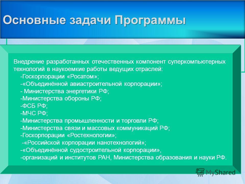 Основные задачи Программы Внедрение разработанных отечественных компонент суперкомпьютерных технологий в наукоемкие работы ведущих отраслей: -Госкорпорации «Росатом»; -«Объединённой авиастроительной корпорации»; - Министерства энергетики РФ; -Министе