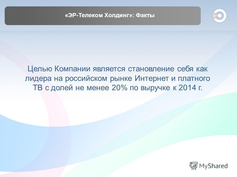 «ЭР-Телеком Холдинг»: Факты Целью Компании является становление себя как лидера на российском рынке Интернет и платного ТВ с долей не менее 20% по выручке к 2014 г.