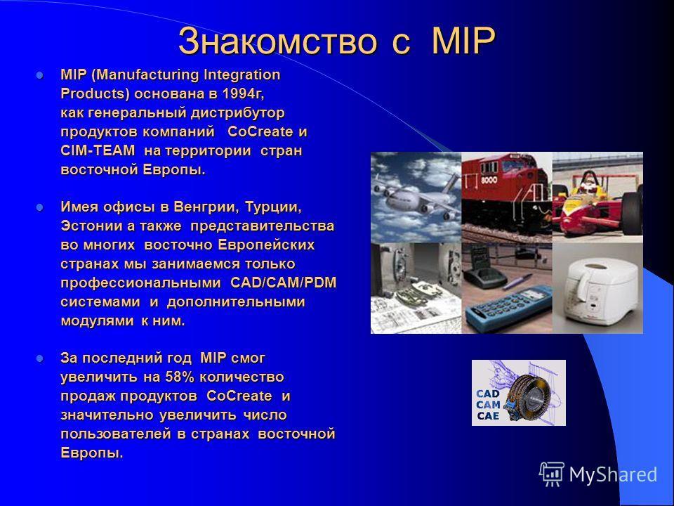 MIP (Manufacturing Integration Products) основана в 1994г, как генеральный дистрибутор продуктов компаний CoCreate и CIM-TEAM на территории стран восточной Европы. MIP (Manufacturing Integration Products) основана в 1994г, как генеральный дистрибутор