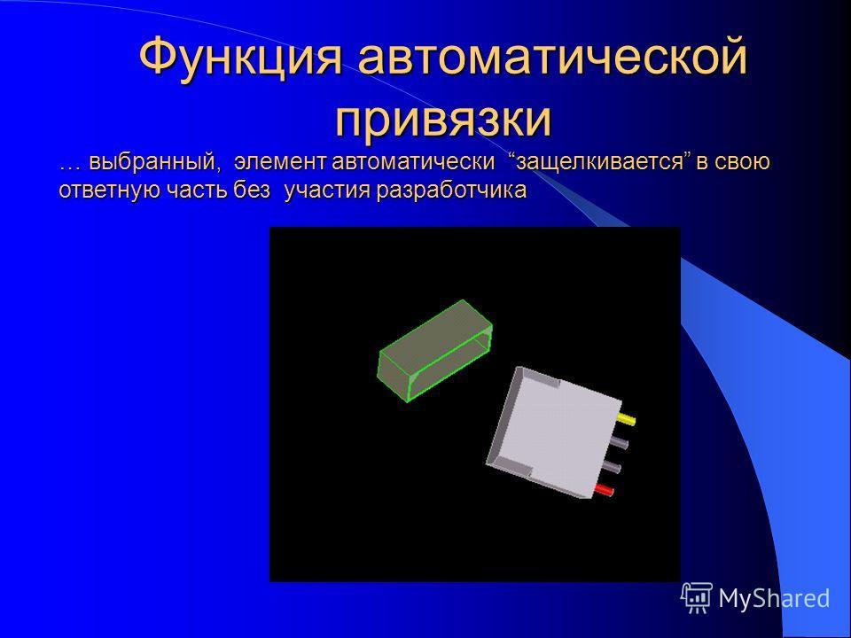 Функция автоматической привязки … выбранный, элемент автоматически защелкивается в свою ответную часть без участия разработчика