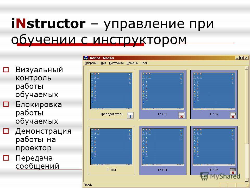 iNstructor – управление при обучении с инструктором Визуальный контроль работы обучаемых Блокировка работы обучаемых Демонстрация работы на проектор Передача сообщений