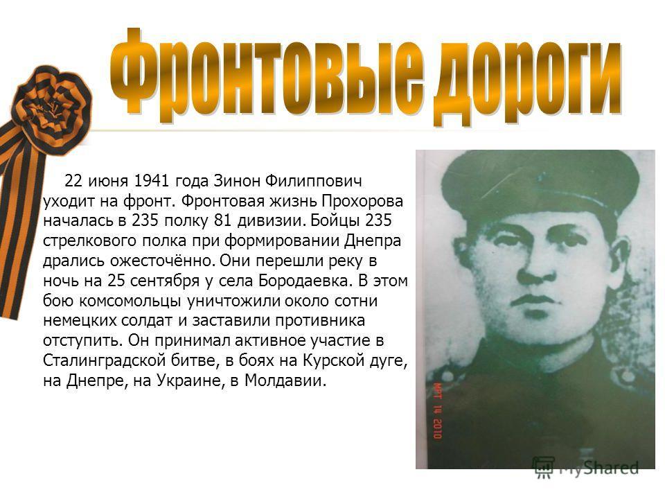 22 июня 1941 года Зинон Филиппович уходит на фронт. Фронтовая жизнь Прохорова началась в 235 полку 81 дивизии. Бойцы 235 стрелкового полка при формировании Днепра дрались ожесточённо. Они перешли реку в ночь на 25 сентября у села Бородаевка. В этом б