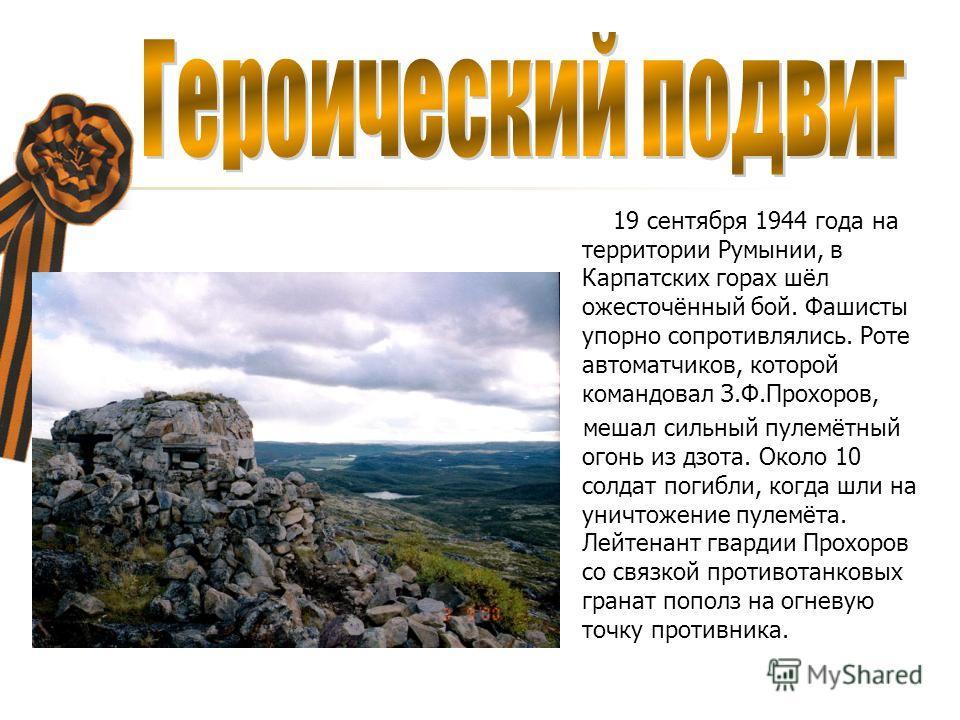 19 сентября 1944 года на территории Румынии, в Карпатских горах шёл ожесточённый бой. Фашисты упорно сопротивлялись. Роте автоматчиков, которой командовал З.Ф.Прохоров, мешал сильный пулемётный огонь из дзота. Около 10 солдат погибли, когда шли на ун