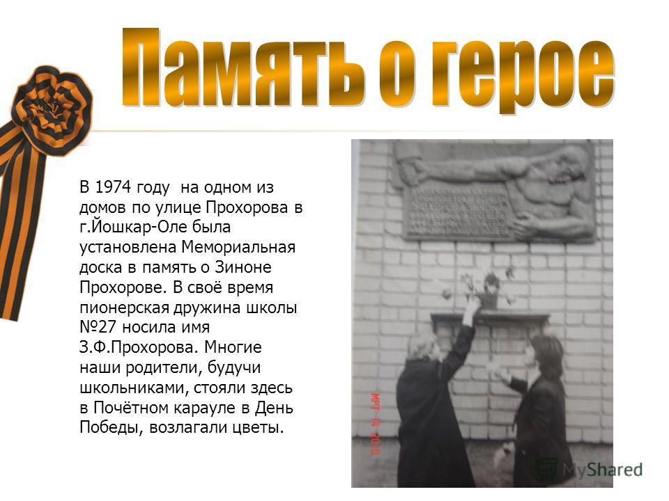В 1974 году на одном из домов по улице Прохорова в г.Йошкар-Оле была установлена Мемориальная доска в память о Зиноне Прохорове. В своё время пионерская дружина школы 27 носила имя З.Ф.Прохорова. Многие наши родители, будучи школьниками, стояли здесь