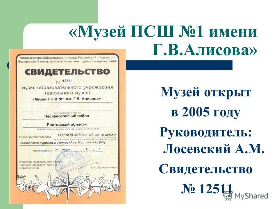«Музей ПСШ 1 имени Г.В.Алисова» Музей открыт в 2005 году Руководитель: Лосевский А.М. Свидетельство 12511