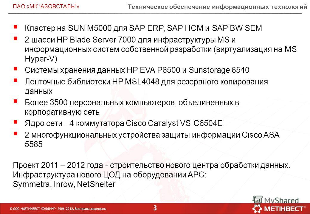 3 Техническое обеспечение информационных технологий © ООО «МЕТИНВЕСТ ХОЛДИНГ» 2006-2012. Все права защищены ПАО «МК АЗОВСТАЛЬ» Кластер на SUN M5000 для SAP ERP, SAP HCM и SAP BW SEM 2 шасси HP Blade Server 7000 для инфраструктуры MS и информационных