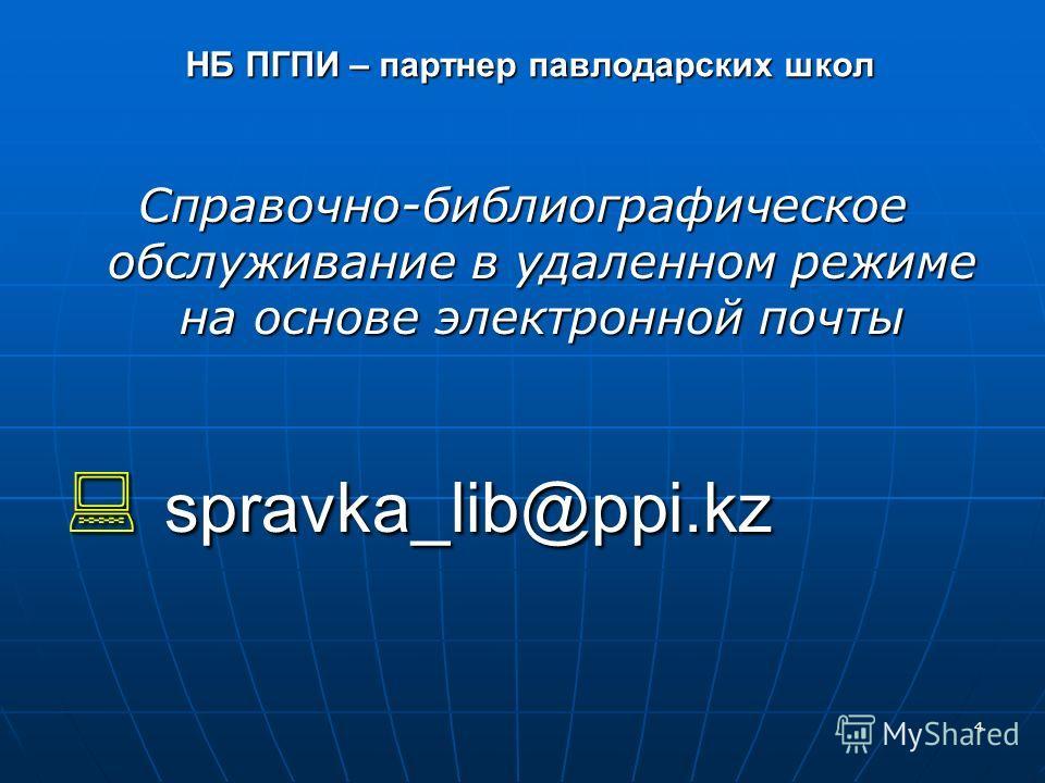 4 НБ ПГПИ – партнер павлодарских школ Справочно-библиографическое обслуживание в удаленном режиме на основе электронной почты spravka_lib@ppi.kz spravka_lib@ppi.kz