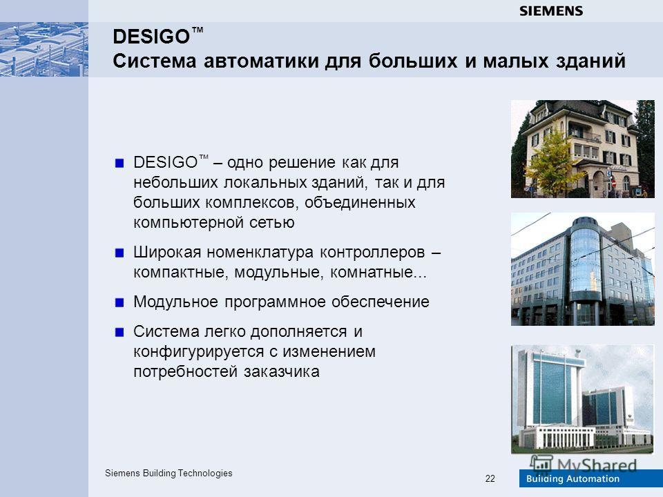 Siemens Building Technologies 22 DESIGO Система автоматики для больших и малых зданий DESIGO – одно решение как для небольших локальных зданий, так и для больших комплексов, объединенных компьютерной сетью Широкая номенклатура контроллеров – компактн