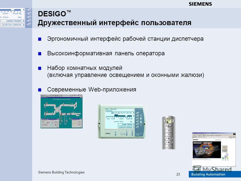 Siemens Building Technologies 23 DESIGO Дружественный интерфейс пользователя Эргономичный интерфейс рабочей станции диспетчера Высокоинформативная панель оператора Набор комнатных модулей (включая управление освещением и оконными жалюзи) Современные
