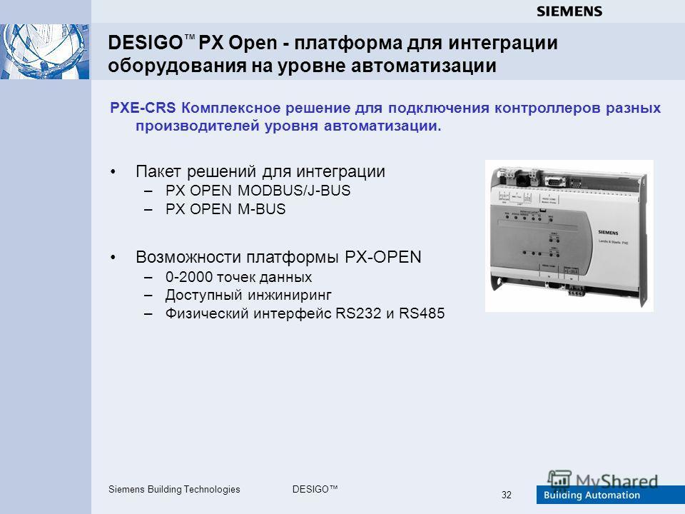Siemens Building TechnologiesDESIGO 32 DESIGO PX Open - платформа для интеграции оборудования на уровне автоматизации PXE-CRS Комплексное решение для подключения контроллеров разных производителей уровня автоматизации. Пакет решений для интеграции –P