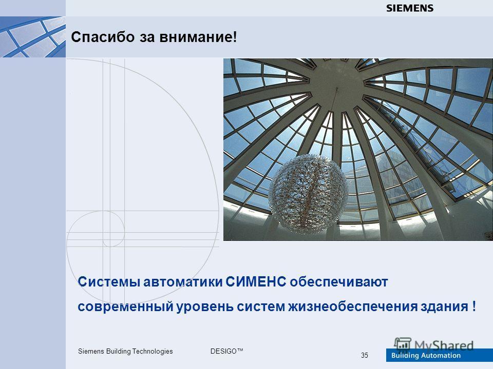 Siemens Building TechnologiesDESIGO 35 Спасибо за внимание! Системы автоматики СИМЕНС обеспечивают современный уровень систем жизнеобеспечения здания !