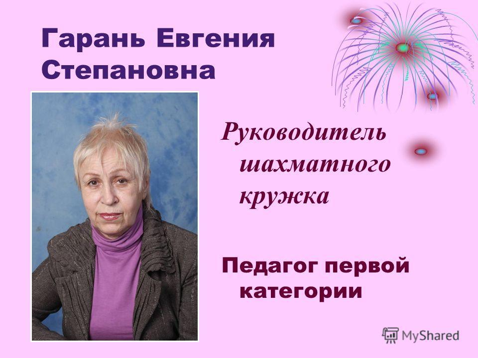 Гарань Евгения Степановна Руководитель шахматного кружка Педагог первой категории