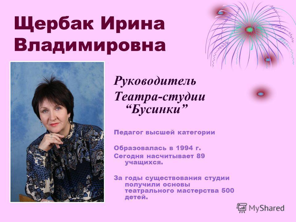Щербак Ирина Владимировна Руководитель Театра-студииБусинки Педагог высшей категории Образовалась в 1994 г. Сегодня насчитывает 89 учащихся. За годы существования студии получили основы театрального мастерства 500 детей.