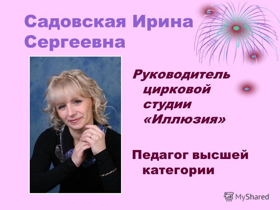 Садовская Ирина Сергеевна Руководитель цирковой студии «Иллюзия» Педагог высшей категории