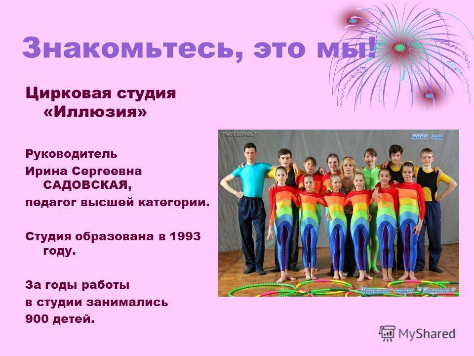 Знакомьтесь, это мы! Цирковая студия «Иллюзия» Руководитель Ирина Сергеевна САДОВСКАЯ, педагог высшей категории. Студия образована в 1993 году. За годы работы в студии занимались 900 детей.