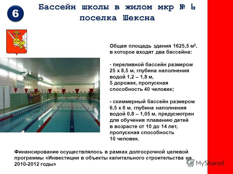 Бассейн школы в жилом мкр 6 поселка Шексна 6 Общая площадь здания 1625,5 м 2, в которое входят два бассейна: - переливной бассейн размером 25 х 8,5 м, глубина наполнения водой 1,2 – 1,8 м, 5 дорожек, пропускная способность 40 человек; - скиммерный ба