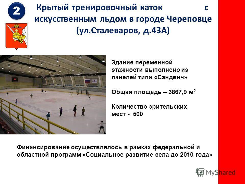Крытый тренировочный каток с искусственным льдом в городе Череповце (ул.Сталеваров, д.43А) Здание переменной этажности выполнено из панелей типа «Сэндвич» Общая площадь – 3867,9 м 2 Количество зрительских мест - 500 2 2 Финансирование осуществлялось