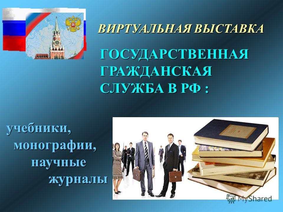 ВИРТУАЛЬНАЯ ВЫСТАВКА ГОСУДАРСТВЕННАЯ ГРАЖДАНСКАЯ СЛУЖБА В РФ : учебники, монографии, монографии, научные научные журналы журналы