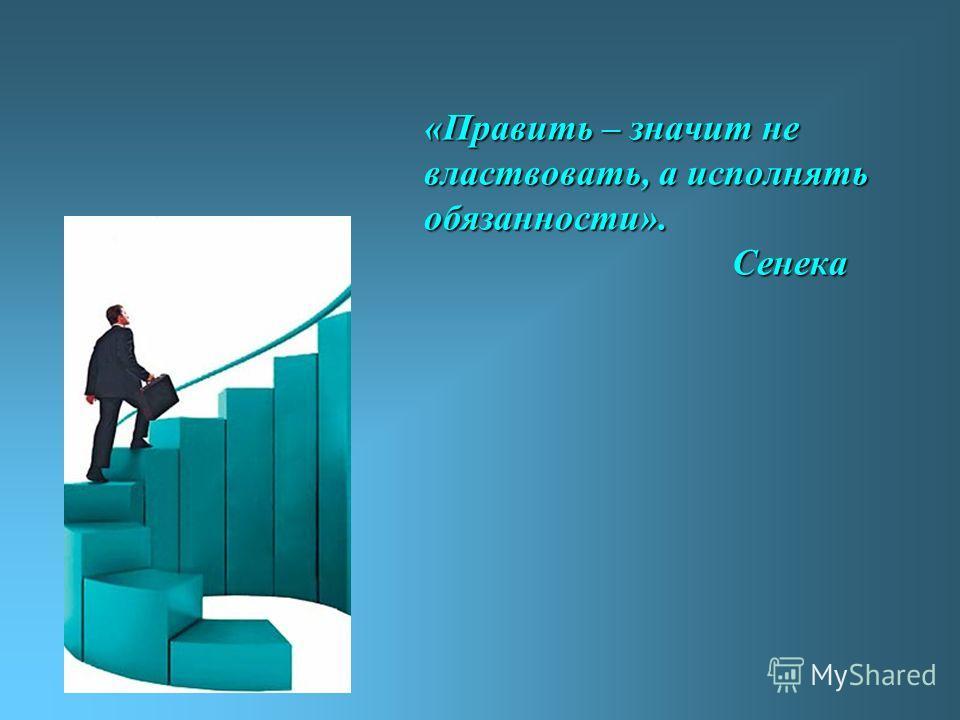 «Править – значит не властвовать, а исполнять обязанности». Сенека
