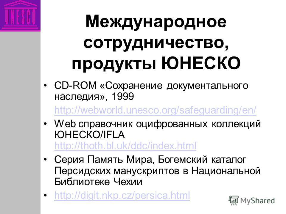 Международное сотрудничество, продукты ЮНЕСКО CD-ROM «Сохранение документального наследия», 1999 http://webworld.unesco.org/safeguarding/en/ Web справочник оцифрованных коллекций ЮНЕСКО/IFLA http://thoth.bl.uk/ddc/index.html http://thoth.bl.uk/ddc/in