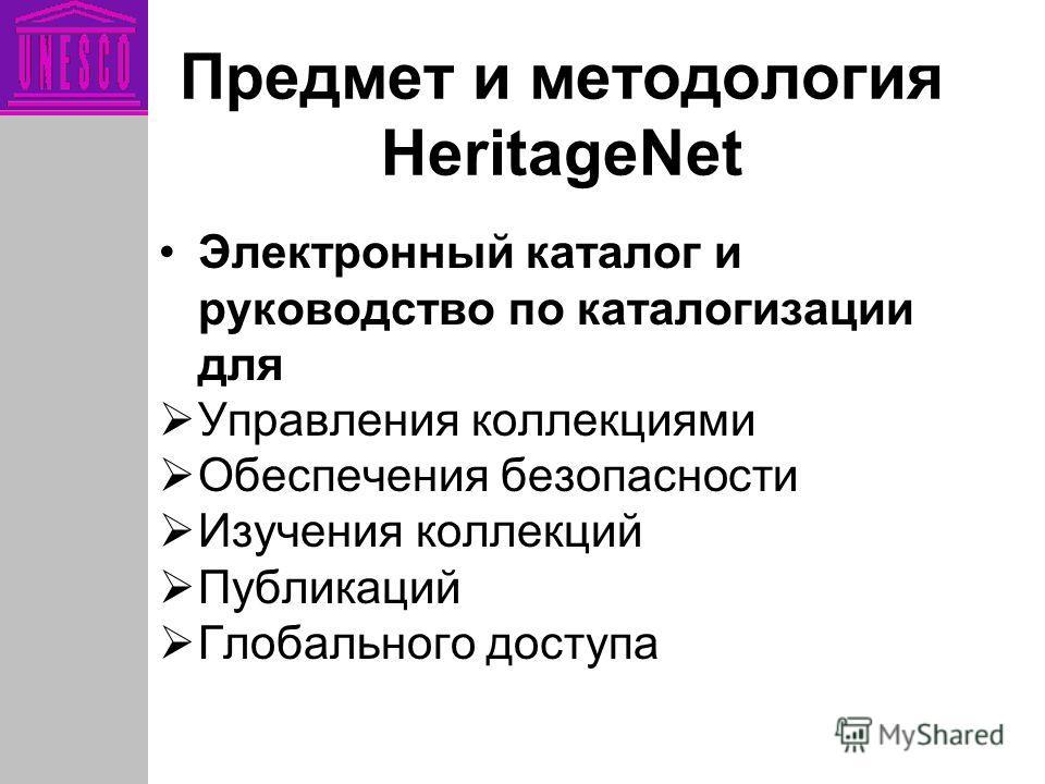 Предмет и методология HeritageNet Электронный каталог и руководство по каталогизации для Управления коллекциями Обеспечения безопасности Изучения коллекций Публикаций Глобального доступа