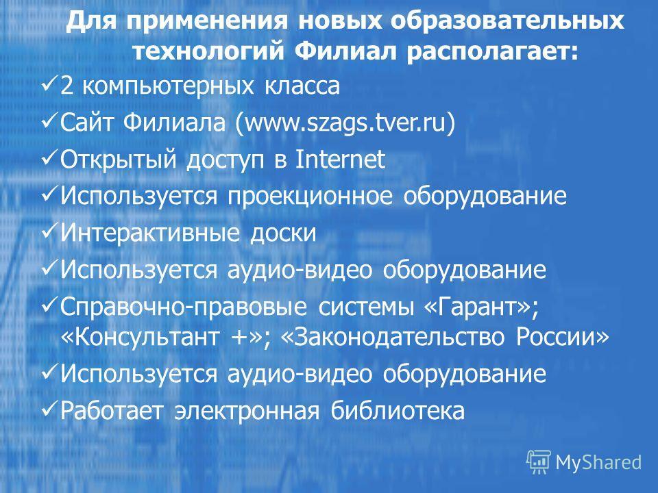 2 компьютерных класса Сайт Филиала (www.szags.tver.ru) Открытый доступ в Internet Используется проекционное оборудование Интерактивные доски Используется аудио-видео оборудование Справочно-правовые системы «Гарант»; «Консультант +»; «Законодательство