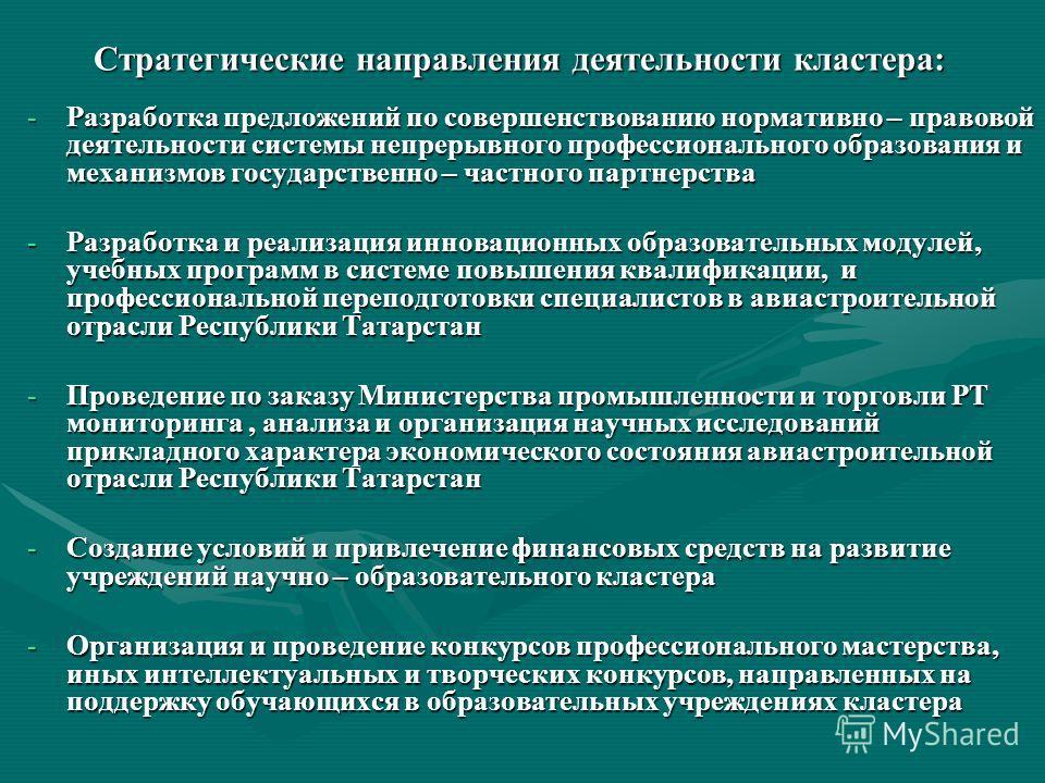 Стратегические направления деятельности кластера: -Разработка предложений по совершенствованию нормативно – правовой деятельности системы непрерывного профессионального образования и механизмов государственно – частного партнерства -Разработка и реал