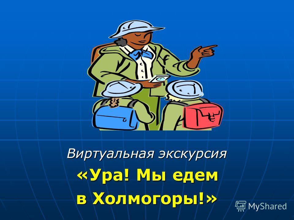 Виртуальная экскурсия «Ура! Мы едем в Холмогоры!»