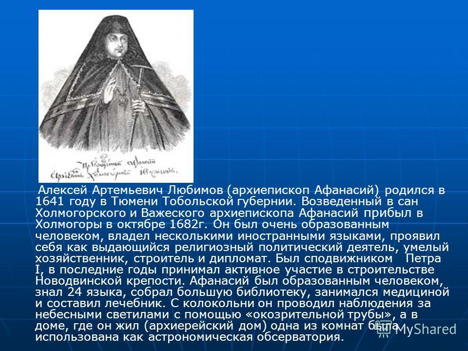 Алексей Артемьевич Любимов (архиепископ Афанасий) родился в 1641 году в Тюмени Тобольской губернии. Возведенный в сан Холмогорского и Важеского архиепископа Афанасий прибыл в Холмогоры в октябре 1682г. Он был очень образованным человеком, владел неск