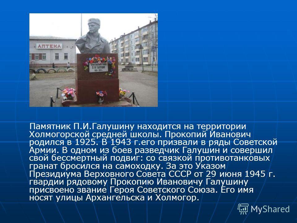 Памятник П.И.Галушину находится на территории Холмогорской средней школы. Прокопий Иванович родился в 1925. В 1943 г.его призвали в ряды Советской Армии. В одном из боев разведчик Галушин и совершил свой бессмертный подвиг: со связкой противотанковых