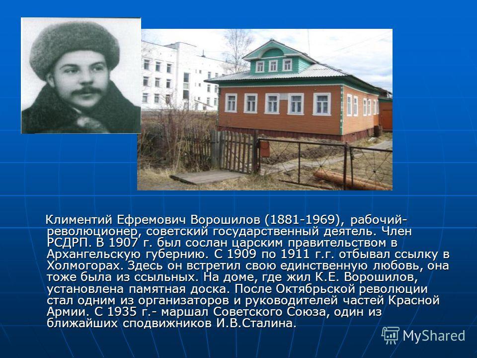 Климентий Ефремович Ворошилов (1881-1969), рабочий- революционер, советский государственный деятель. Член РСДРП. В 1907 г. был сослан царским правительством в Архангельскую губернию. С 1909 по 1911 г.г. отбывал ссылку в Холмогорах. Здесь он встретил