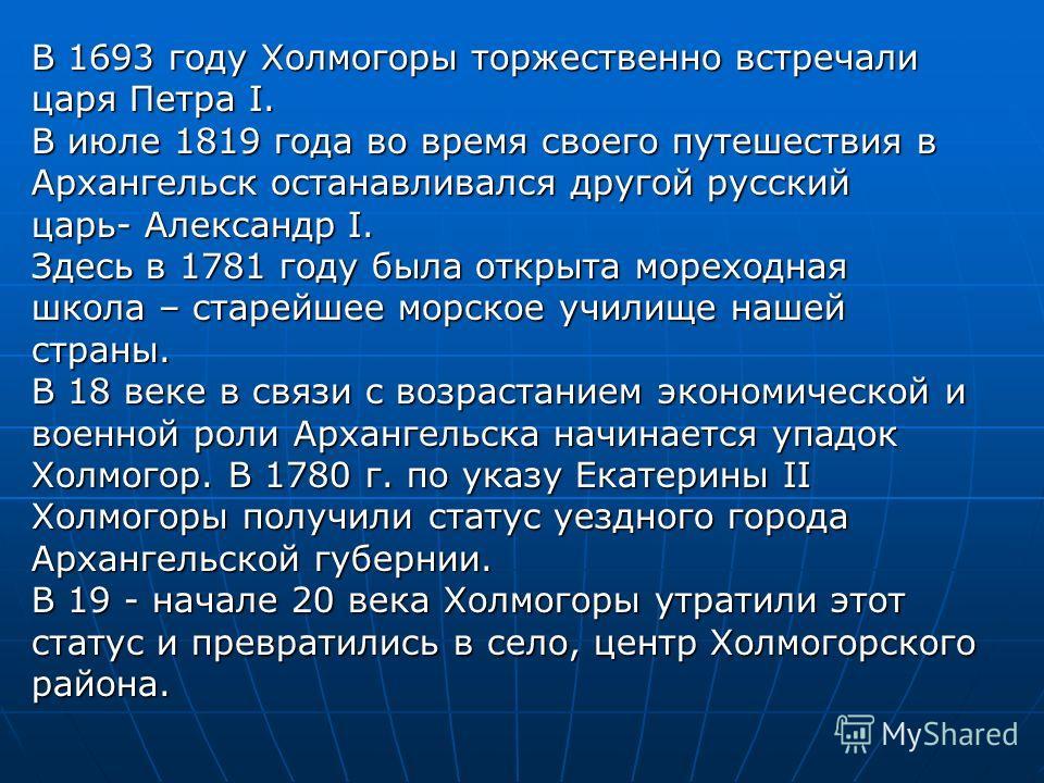 В 1693 году Холмогоры торжественно встречали царя Петра I. В июле 1819 года во время своего путешествия в Архангельск останавливался другой русский царь- Александр I. Здесь в 1781 году была открыта мореходная школа – старейшее морское училище нашей с