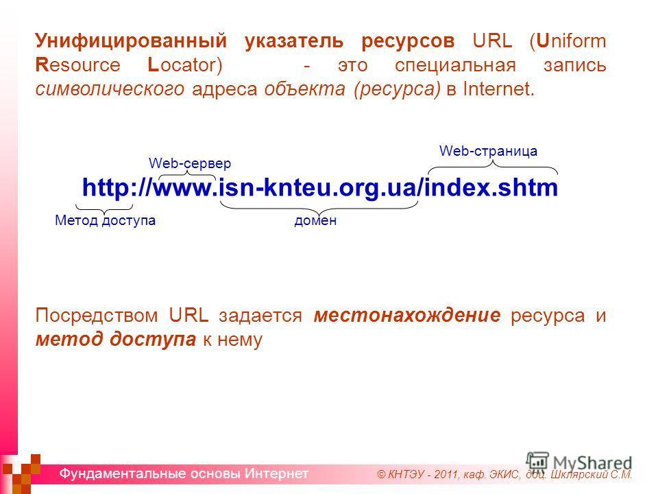 © КНТЭУ - 2011, каф. ЭКИС, доц. Шклярский С.М. Фундаментальные основы Интернет Унифицированный указатель ресурсов URL (Uniform Resource Locator) - это специальная запись символического адреса объекта (ресурса) в Internet. http://www.isn-knteu.org.ua/