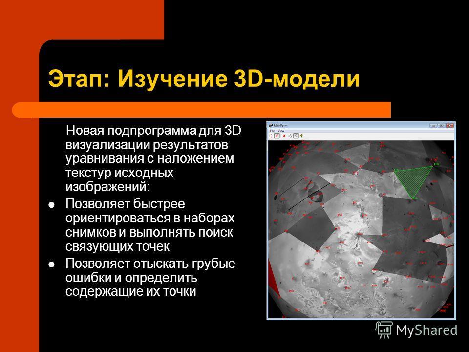 Этап: Изучение 3D-модели Новая подпрограмма для 3D визуализации результатов уравнивания с наложением текстур исходных изображений: Позволяет быстрее ориентироваться в наборах снимков и выполнять поиск связующих точек Позволяет отыскать грубые ошибки