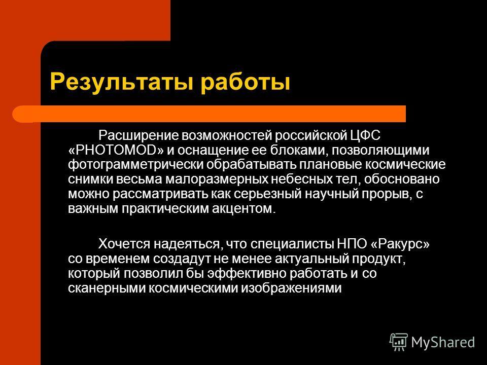 Результаты работы Расширение возможностей российской ЦФС «PHOTOMOD» и оснащение ее блоками, позволяющими фотограмметрически обрабатывать плановые космические снимки весьма малоразмерных небесных тел, обосновано можно рассматривать как серьезный научн
