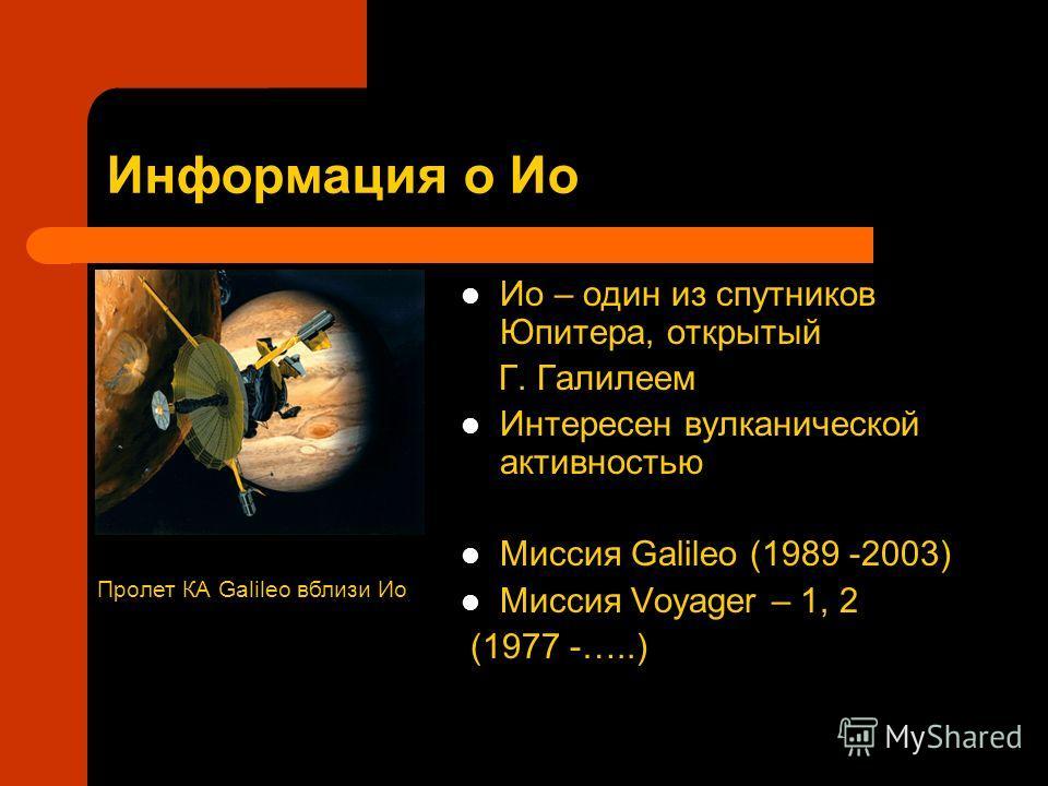 Информация о Ио Ио – один из спутников Юпитера, открытый Г. Галилеем Интересен вулканической активностью Миссия Galileo (1989 -2003) Миссия Voyager – 1, 2 (1977 -…..) Пролет КА Galileo вблизи Ио