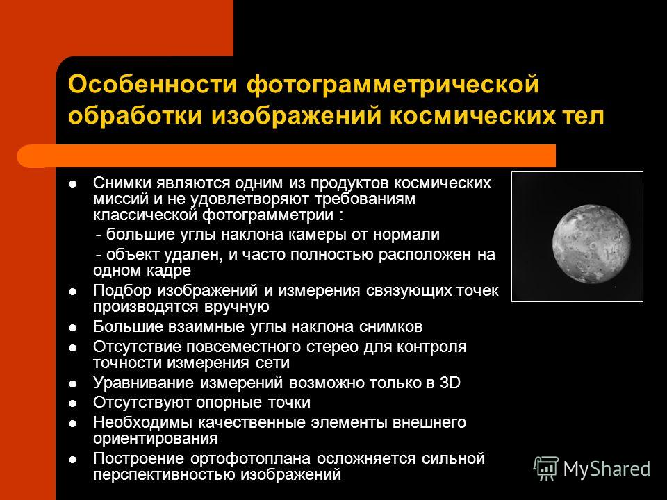 Особенности фотограмметрической обработки изображений космических тел Снимки являются одним из продуктов космических миссий и не удовлетворяют требованиям классической фотограмметрии : - большие углы наклона камеры от нормали - объект удален, и часто