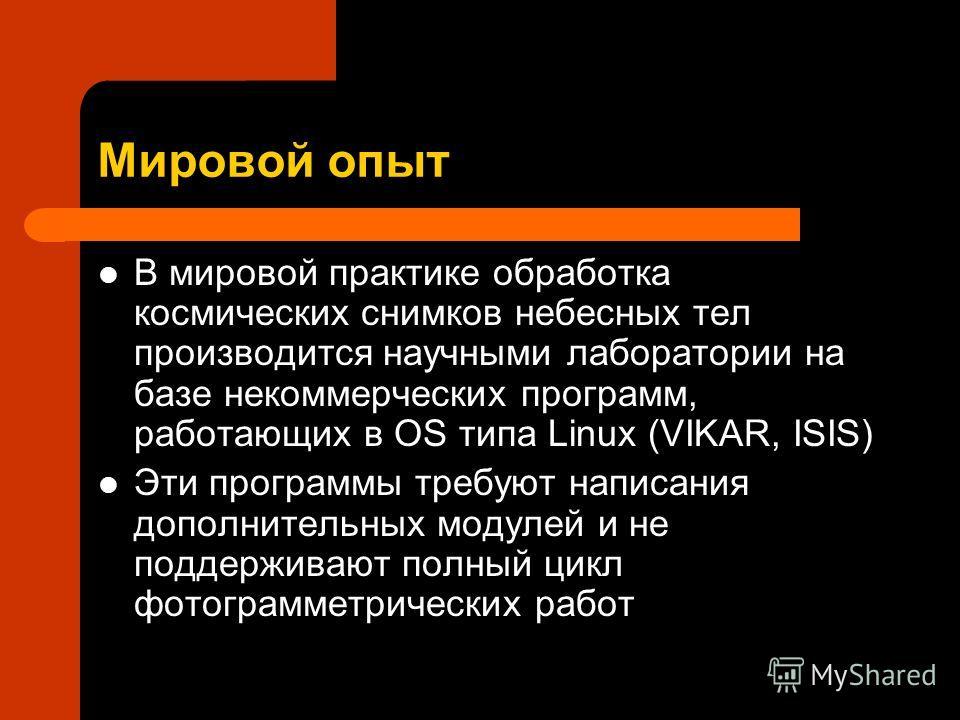 Мировой опыт В мировой практике обработка космических снимков небесных тел производится научными лаборатории на базе некоммерческих программ, работающих в OS типа Linux (VIKAR, ISIS) Эти программы требуют написания дополнительных модулей и не поддерж