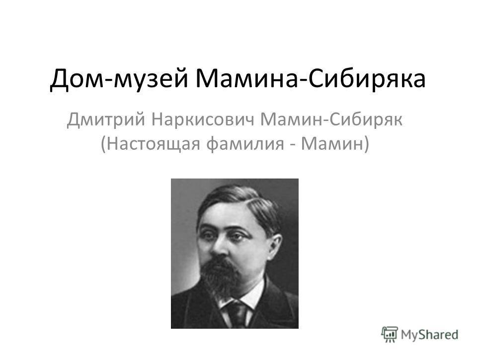 Дом-музей Мамина-Сибиряка Дмитрий Наркисович Мамин-Сибиряк (Настоящая фамилия - Мамин)