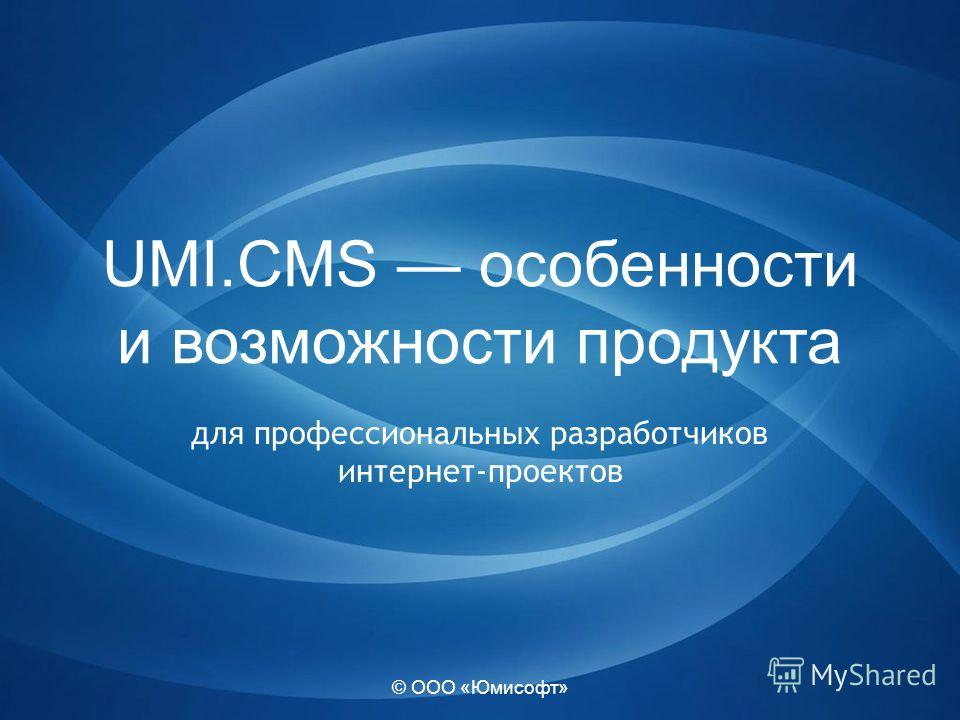 © ООО «Юмисофт» UMI.CMS особенности и возможности продукта для профессиональных разработчиков интернет-проектов