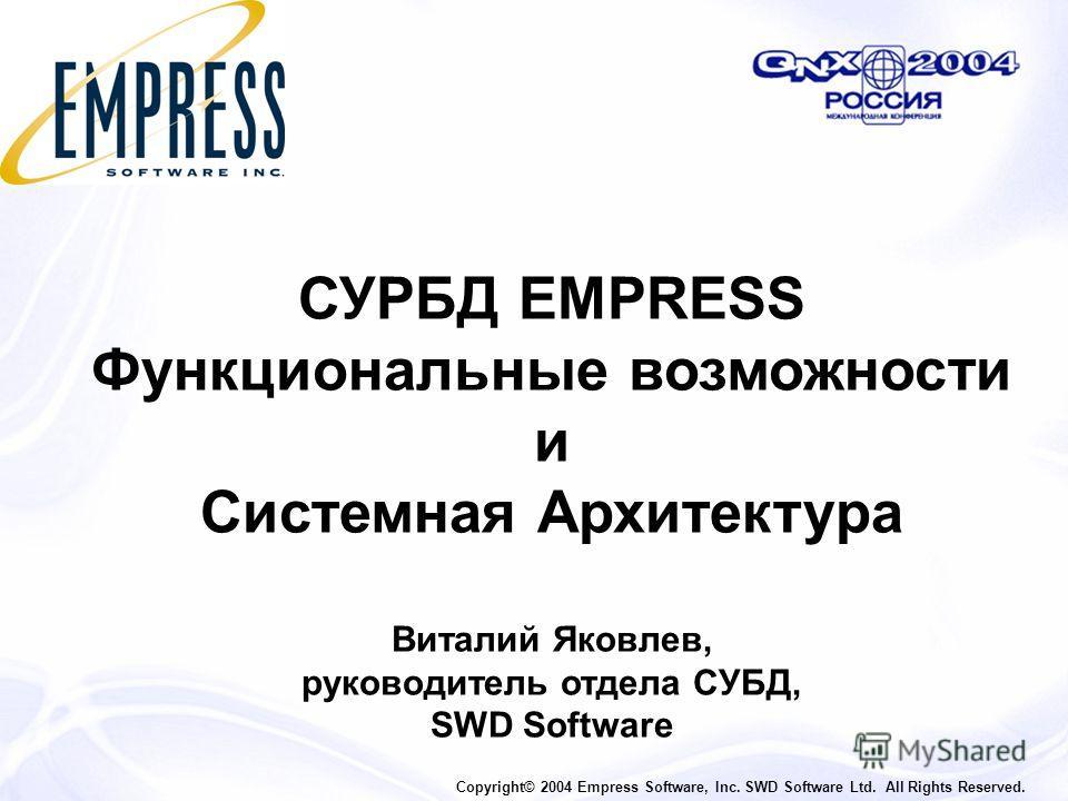 СУРБД EMPRESS Функциональные возможности и Системная Архитектура Виталий Яковлев, руководитель отдела СУБД, SWD Software Copyright© 2004 Empress Software, Inc. SWD Software Ltd. All Rights Reserved.