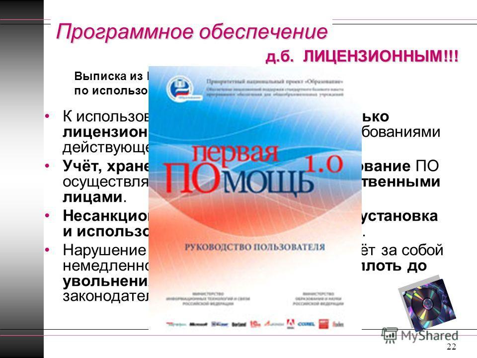 22 Программное обеспечение К использованию в РФ допускается только лицензионное ПО в соответствии с требованиями действующего законодательства РФ. Учёт, хранение, установка и использование ПО осуществляется назначенными ответственными лицами. Несанкц