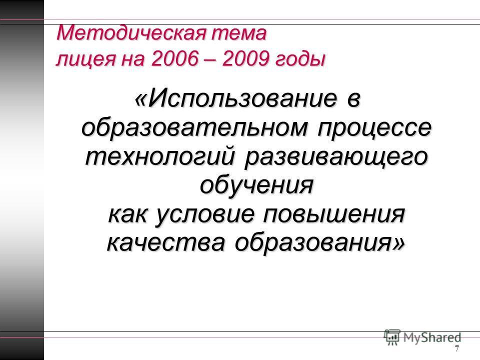 7 «Использование в образовательном процессе технологий развивающего обучения как условие повышения качества образования» Методическая тема лицея на 2006 – 2009 годы