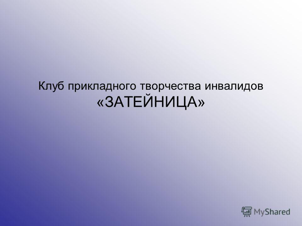 Клуб прикладного творчества инвалидов «ЗАТЕЙНИЦА»