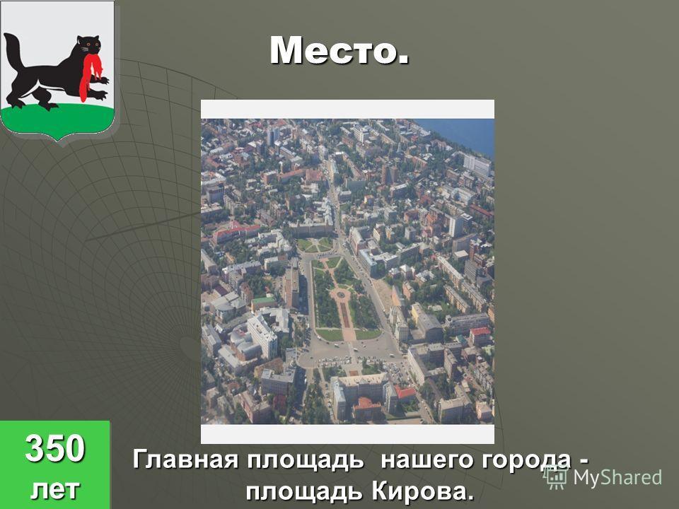 Место. Главная площадь нашего города - площадь Кирова. 350 лет