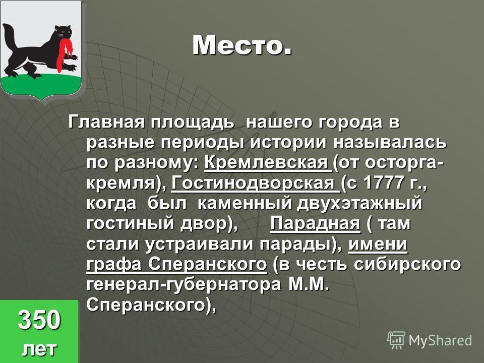 Место. Главная площадь нашего города в разные периоды истории называлась по разному: Кремлевская (от осторга- кремля), Гостинодворская (с 1777 г., когда был каменный двухэтажный гостиный двор), Парадная ( там стали устраивали парады), имени графа Спе