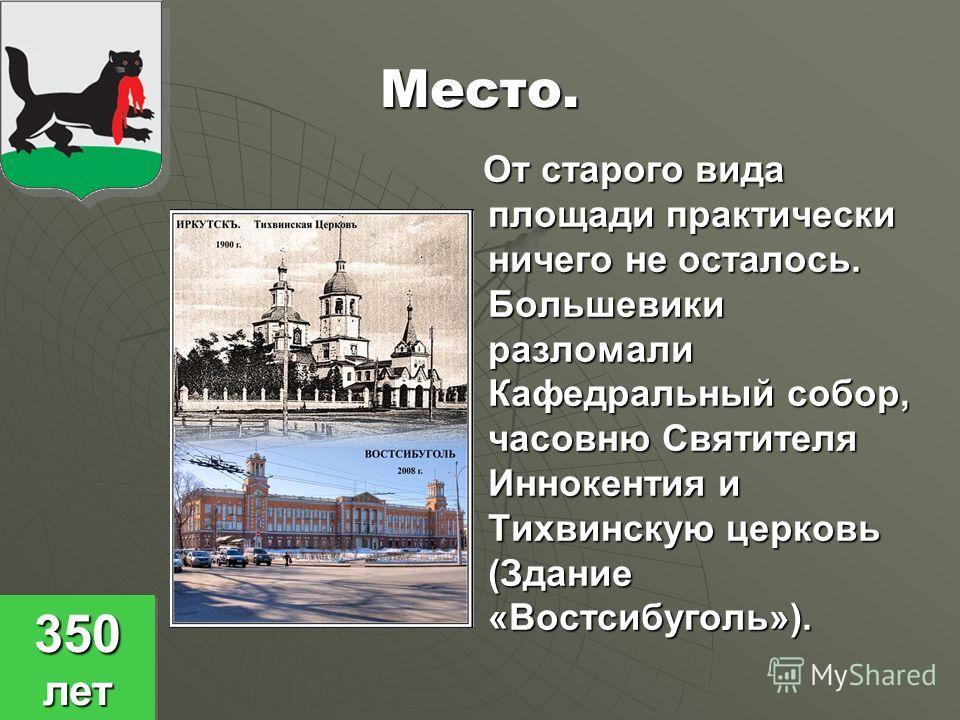 Место. От старого вида площади практически ничего не осталось. Большевики разломали Кафедральный собор, часовню Святителя Иннокентия и Тихвинскую церковь (Здание «Востсибуголь»). От старого вида площади практически ничего не осталось. Большевики разл